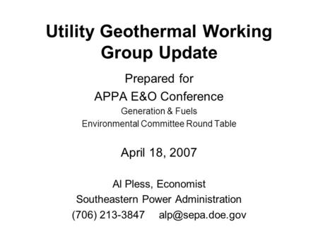 Utility Geothermal Working Group Update Prepared for APPA E&O Conference Generation & Fuels Environmental Committee Round Table April 18, 2007 Al Pless,