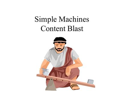 Simple Machines Content Blast. The Six Simple Machines Work, in physics, is a result of a force moving an object through a distance against a resistance.