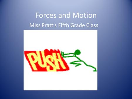 Forces and Motion Miss Pratt's Fifth Grade Class.