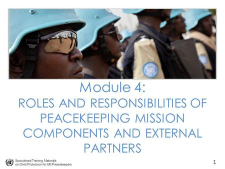 Specialised Training Materials on Child Protection for UN Peacekeepers Module 4: ROLES AND RESPONSIBILITIES OF PEACEKEEPING MISSION COMPONENTS AND EXTERNAL.