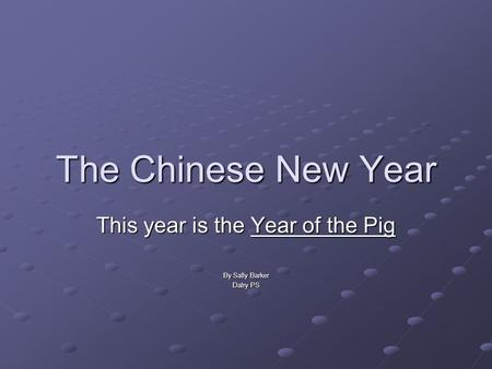 The Chinese New Year This year is the Year of the Pig By Sally Barker Dalry PS.