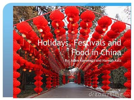 Holidays, Festivals and Food in China By: Adam Kamenetz and Hannah Katz.
