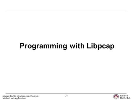 POSTECH DP&NM Lab. Internet Traffic Monitoring and Analysis: Methods and Applications (1) Programming with Libpcap.