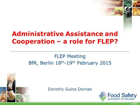 © FSAI Administrative Assistance and Cooperation – a role for FLEP? FLEP Meeting BfR, Berlin 18 th -19 th February 2015 Dorothy Guina Dornan.