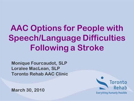 AAC Options for People with Speech/Language Difficulties Following a Stroke Monique Fourcaudot, SLP Loralee MacLean, SLP Toronto Rehab AAC Clinic March.