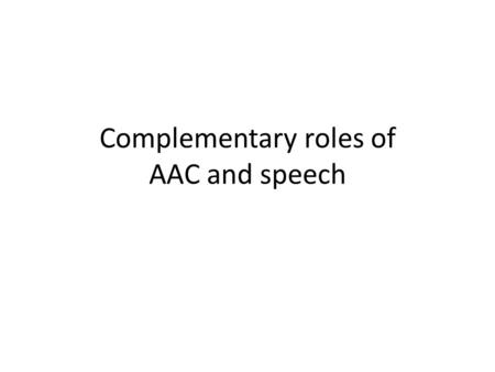 Complementary roles of AAC and speech. AAC and Speech AAC is useful for anyone who is unable to use speech to meet all communication needs – Across all.
