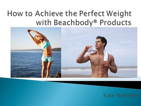 Kate Matthews.  Beachbody® is an American multinational corporation that promotes fitness, weight loss, and muscle building in the comfort of your own.