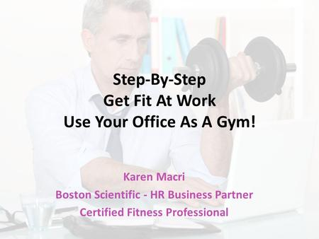 Step-By-Step Get Fit At Work Use Your Office As A Gym! Karen Macri Boston Scientific - HR Business Partner Certified Fitness Professional.