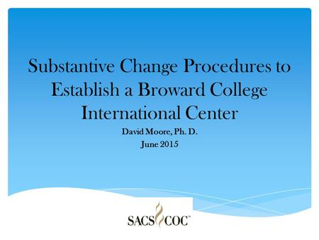 Substantive Change Procedures to Establish a Broward College International Center David Moore, Ph. D. June 2015.