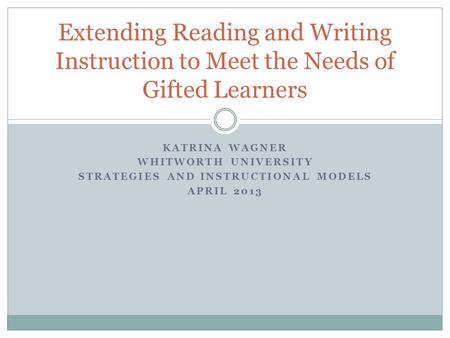 KATRINA WAGNER WHITWORTH UNIVERSITY STRATEGIES AND INSTRUCTIONAL MODELS APRIL 2013 Extending Reading and Writing Instruction to Meet the Needs of Gifted.