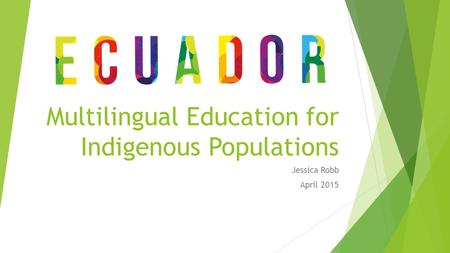 Multilingual Education for Indigenous Populations Jessica Robb April 2015.