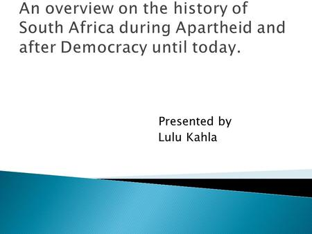 An overview on the history of South Africa during Apartheid and after Democracy until today. Presented by Lulu Kahla.