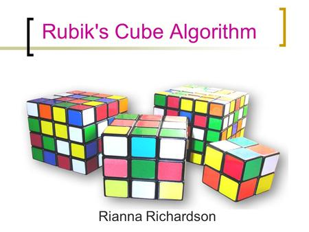 Rubik's Cube Algorithm Rianna Richardson. Rubik's Cube Facts There are 43,252,003,274,489,856,000 different configurations, and only one solution At the.