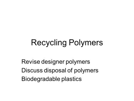 Recycling Polymers Revise designer polymers Discuss disposal of polymers Biodegradable plastics.