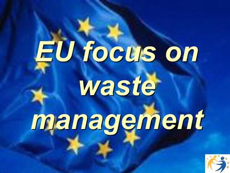 EU focus on waste management. European waste management is particularly challenging: environmental protection must be achieved without distroying the.