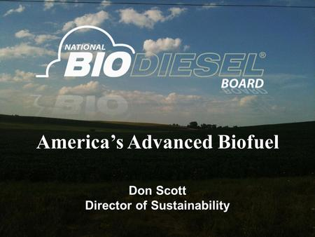 America's Advanced Biofuel Don Scott Director of Sustainability.