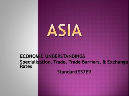 ECONOMIC UNDERSTANDINGS Specialization, Trade, Trade Barriers, & Exchange Rates Standard SS7E9.