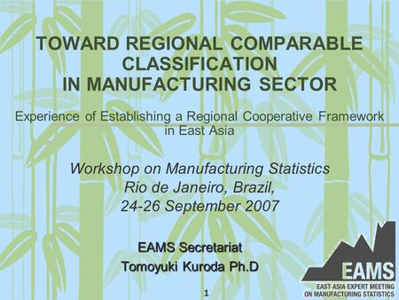 1 TOWARD REGIONAL COMPARABLE CLASSIFICATION IN MANUFACTURING SECTOR Experience of Establishing a Regional Cooperative Framework in East Asia EAMS Secretariat.
