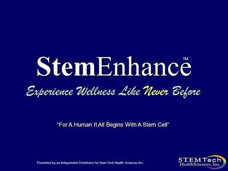 "StemEnhance Experience Wellness Like Never Before TM Presented by an Independent Distributor for Stem Tech Health Sciences Inc. ""For A Human It All Begins."