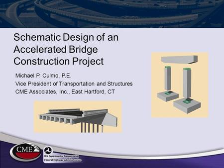 Schematic Design of an Accelerated Bridge Construction Project Michael P. Culmo, P.E. Vice President of Transportation and Structures CME Associates, Inc.,