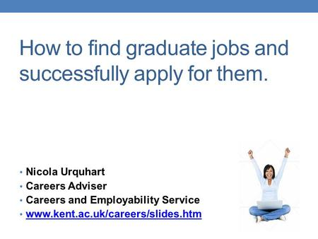 How to find graduate jobs and successfully apply for them. Nicola Urquhart Careers Adviser Careers and Employability Service www.kent.ac.uk/careers/slides.htm.