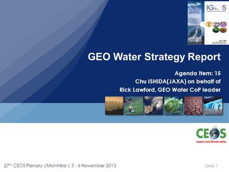 Slide: 1 27 th CEOS Plenary |Montréal | 5 - 6 November 2013 Agenda Item: 15 Chu ISHIDA(JAXA) on behalf of Rick Lawford, GEO Water CoP leader GEO Water.
