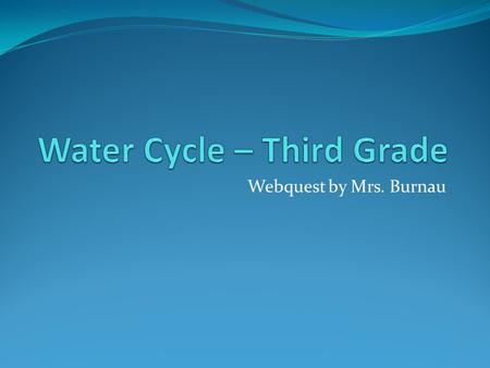 Webquest by Mrs. Burnau. Introduction The water cycle – what is it? You have heard your mom talk about it while doing the laundry? Oh, I see. You must.