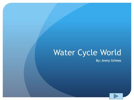 Water Cycle World By: Avery Grimes. Content Area: Science Grade: 4 th Summary: The purpose of this PowerPoint is to help the students with a lesson in.