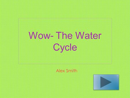 Wow- The Water Cycle Alex Smith. Content Area: Science Grade Level: 4 Summary: The purpose of this power point is to give the students the ability to.