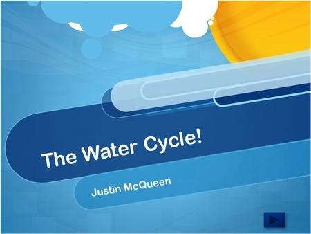 The Water Cycle! Justin McQueen. Content Area: Science Grade Level: 4 Summary: The purpose of this area is to prepare you for further studies of the atmosphere.