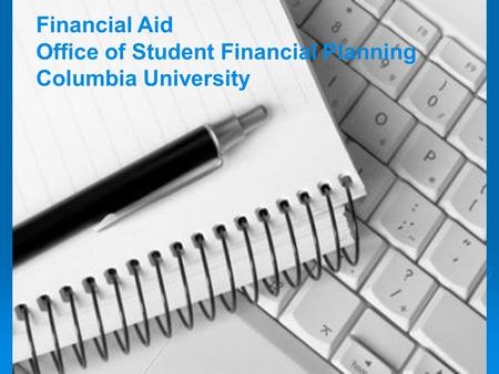 School of Journalism Financial Aid Orientation 2009 Financial Aid Office of Student Financial Planning Columbia University.