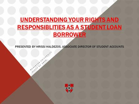 UNDERSTANDING YOUR RIGHTS AND RESPONSIBLITIES AS A STUDENT LOAN BORROWER PRESENTED BY HRISSI HALDEZOS, ASSOCIATE DIRECTOR OF STUDENT ACCOUNTS WESLEYAN.