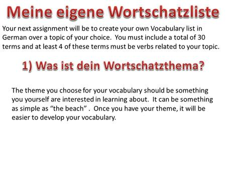 Your next assignment will be to create your own Vocabulary list in German over a topic of your choice. You must include a total of 30 terms and at least.