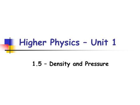 Higher Physics – Unit 1 1.5 – Density and Pressure.