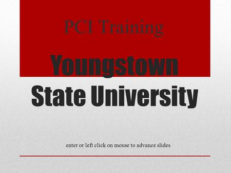 Youngstown State University PCI Training enter or left click on mouse to advance slides.