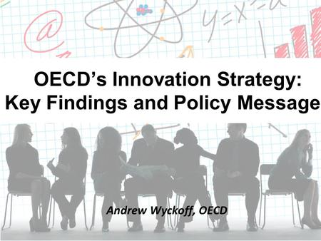 OECD's Innovation Strategy: Key Findings and Policy Messages Andrew Wyckoff, OECD.
