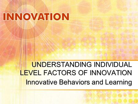UNDERSTANDING INDIVIDUAL LEVEL FACTORS OF INNOVATION Innovative Behaviors and Learning.