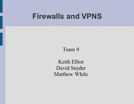 Firewalls and VPNS Team 9 Keith Elliot David Snyder Matthew While.