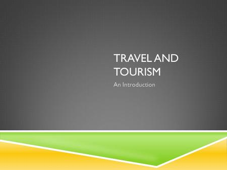 TRAVEL AND TOURISM An Introduction. WHAT IS TOURISM?  Travel: movement from one place to another  Tourism: travel away from home and have some aspect.