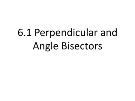6.1 Perpendicular and Angle Bisectors
