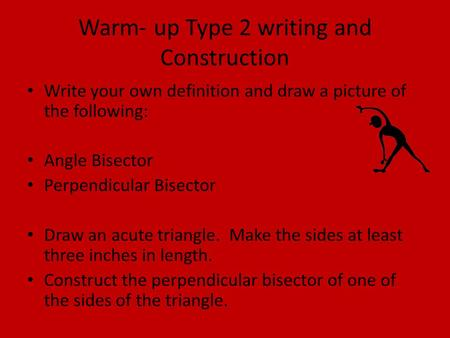 Warm- up Type 2 writing and Construction Write your own definition and draw a picture of the following: Angle Bisector Perpendicular Bisector Draw an acute.