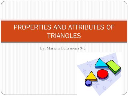 By: Mariana Beltranena 9-5 PROPERTIES AND ATTRIBUTES OF TRIANGLES.