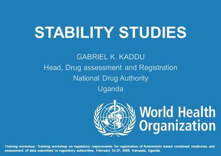 STABILITY STUDIES GABRIEL K. KADDU Head, Drug assessment and Registration National Drug Authority Uganda Training workshop: Training workshop on regulatory.
