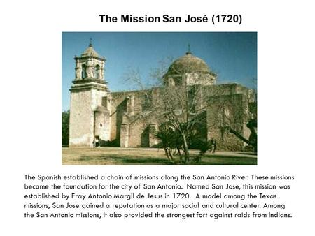 The Mission San José (1720) The Spanish established a chain of missions along the San Antonio River. These missions became the foundation for the city.