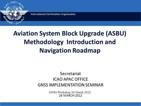 International Civil Aviation Organization Aviation System Block Upgrade (ASBU) Methodology Introduction and Navigation Roadmap GNSS Workshop 26 March 2012.