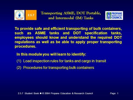 2.5.7 Student Book © 2004 Propane Education & Research CouncilPage 1 2.5.7 Transporting ASME, DOT Portable, and Intermodal (IM) Tanks To provide safe and.