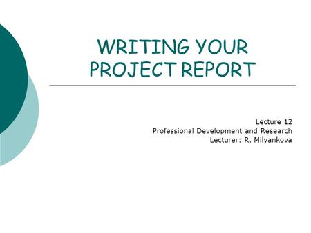 WRITING YOUR PROJECT REPORT Lecture 12 Professional Development and Research Lecturer: R. Milyankova.