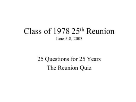 Class of 1978 25 th Reunion June 5-8, 2003 25 Questions for 25 Years The Reunion Quiz.