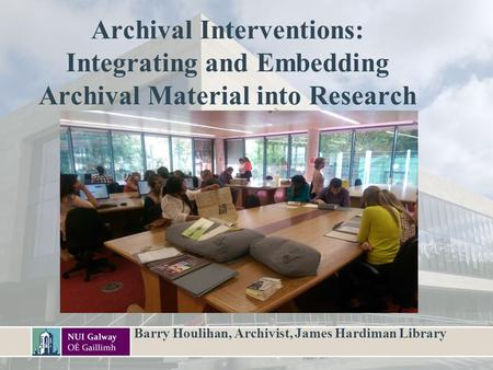Archival Interventions: Integrating and Embedding Archival Material into Research Barry Houlihan, Archivist, James Hardiman Library.