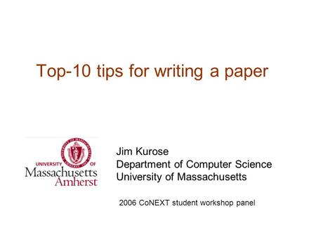 Top-10 tips for writing a paper Jim Kurose Department of Computer Science University of Massachusetts 2006 CoNEXT student workshop panel.